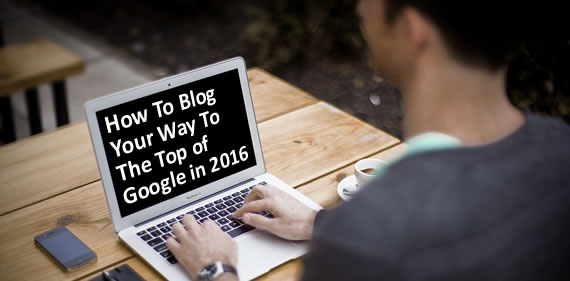 how-to-blog-your-way-to-top-of-google-in-2016